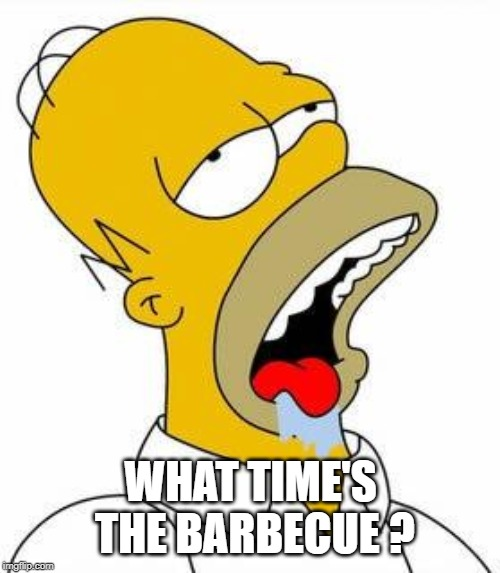 Hungry Homer | WHAT TIME'S THE BARBECUE ? | image tagged in hungry homer | made w/ Imgflip meme maker