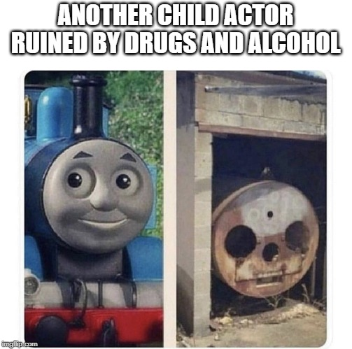 Poor Thomas | ANOTHER CHILD ACTOR RUINED BY DRUGS AND ALCOHOL | image tagged in thomas the train,thomas the dank engine,funny memes,actors | made w/ Imgflip meme maker