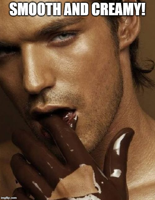Chocolate | SMOOTH AND CREAMY! | image tagged in chocolate | made w/ Imgflip meme maker