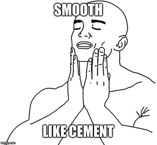 Satisfaction | SMOOTH LIKE CEMENT | image tagged in satisfaction | made w/ Imgflip meme maker