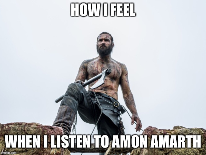 HOW I FEEL; WHEN I LISTEN TO AMON AMARTH | image tagged in amon amarth,vikings,rollo | made w/ Imgflip meme maker
