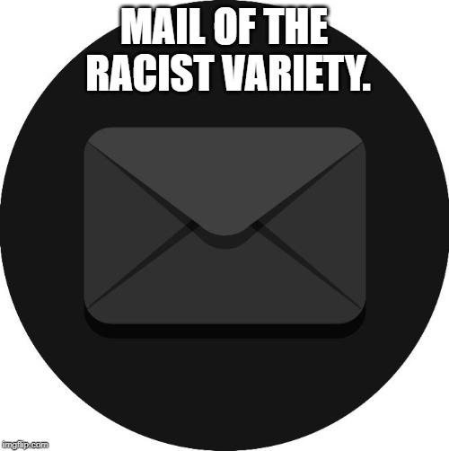 Black Mail | MAIL OF THE RACIST VARIETY. | image tagged in black mail | made w/ Imgflip meme maker
