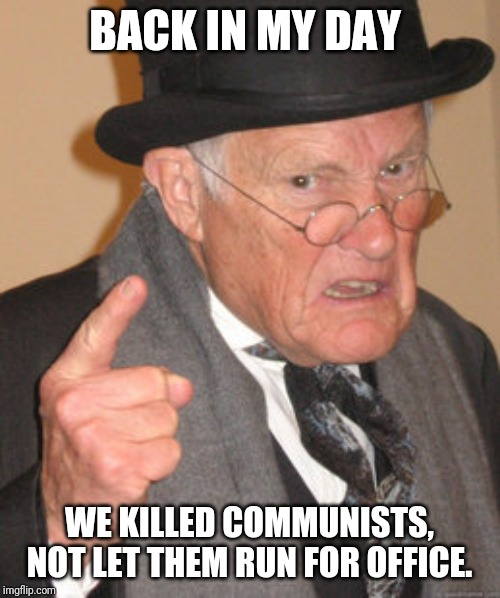Sorry if it's a repost | BACK IN MY DAY WE KILLED COMMUNISTS, NOT LET THEM RUN FOR OFFICE. | image tagged in memes,back in my day,communism socialism,communism,bad,100 million dead people can't be wrong | made w/ Imgflip meme maker