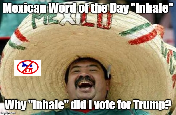 "mexican word of the day | Mexican Word of the Day ""Inhale"" Why ""inhale"" did I vote for Trump? 