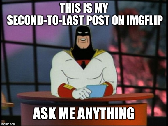 I'll be answering comments for the next for to five hours. | THIS IS MY SECOND-TO-LAST POST ON IMGFLIP ASK ME ANYTHING | image tagged in space ghost announcement | made w/ Imgflip meme maker