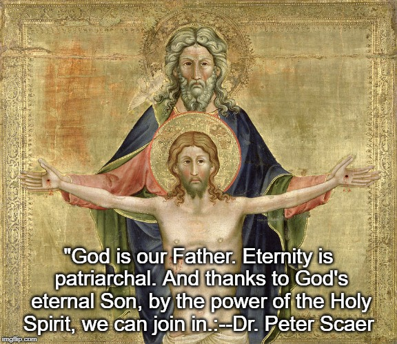 "Holy Trinity | ""God is our Father. Eternity is patriarchal. And thanks to God's eternal Son, by the power of the Holy Spirit, we can join in.:--Dr. Peter S 