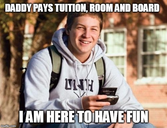 College Freshman |  DADDY PAYS TUITION, ROOM AND BOARD; I AM HERE TO HAVE FUN | image tagged in memes,college freshman | made w/ Imgflip meme maker