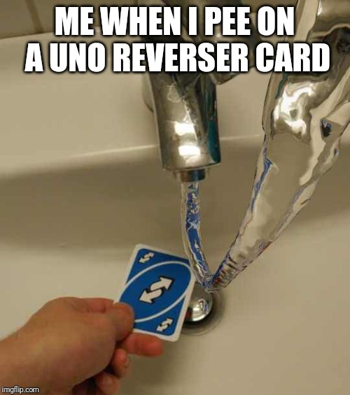 Uno Reverse Card | ME WHEN I PEE ON A UNO REVERSER CARD | image tagged in uno reverse card | made w/ Imgflip meme maker