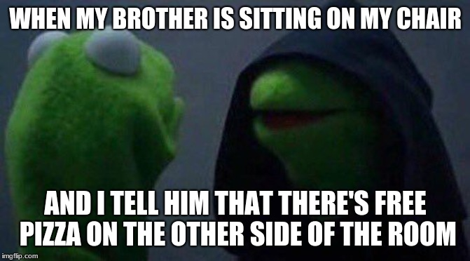 kermit me to me |  WHEN MY BROTHER IS SITTING ON MY CHAIR; AND I TELL HIM THAT THERE'S FREE PIZZA ON THE OTHER SIDE OF THE ROOM | image tagged in kermit me to me | made w/ Imgflip meme maker