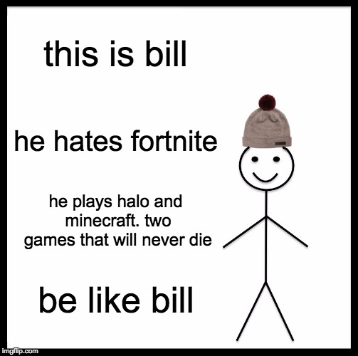 Minecraft is back bois. Fortnite is dead. Halo will never die. |  this is bill; he hates fortnite; he plays halo and minecraft. two games that will never die; be like bill | image tagged in memes,be like bill | made w/ Imgflip meme maker