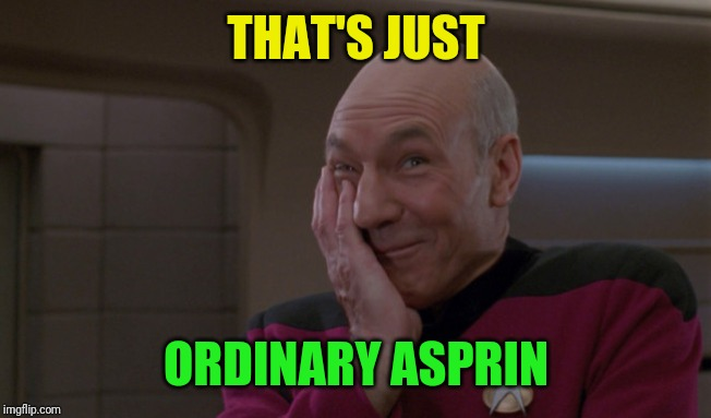 Picard Laugh | THAT'S JUST ORDINARY ASPRIN | image tagged in picard laugh | made w/ Imgflip meme maker