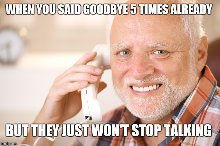 How every phone call with my brother goes | WHEN YOU SAID GOODBYE 5 TIMES ALREADY BUT THEY JUST WON'T STOP TALKING | image tagged in hide the pain harold phone,motor mouth,stfu,y u no shut up | made w/ Imgflip meme maker