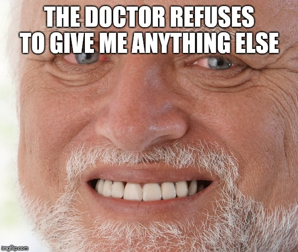 Hide the Pain Harold | THE DOCTOR REFUSES TO GIVE ME ANYTHING ELSE | image tagged in hide the pain harold | made w/ Imgflip meme maker