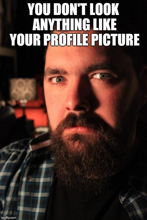 Dating Site Murderer Meme | YOU DON'T LOOK ANYTHING LIKE YOUR PROFILE PICTURE | image tagged in memes,dating site murderer | made w/ Imgflip meme maker