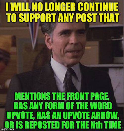 A lack of creativity should not be rewarded | I WILL NO LONGER CONTINUE TO SUPPORT ANY POST THAT MENTIONS THE FRONT PAGE, HAS ANY FORM OF THE WORD UPVOTE, HAS AN UPVOTE ARROW, OR IS REPO | image tagged in as bad as the film industry,instant downvote,not creative,pepperidge farm remembers,be original,sick of seeing it | made w/ Imgflip meme maker