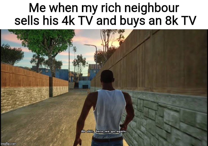 Ah shit, here we go again | Me when my rich neighbour sells his 4k TV and buys an 8k TV | image tagged in ah shit here we go again,4k,tv,here we go again | made w/ Imgflip meme maker