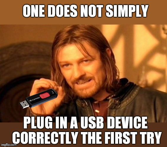 Takes me at least 2 attempts with increasing frustration. |  ONE DOES NOT SIMPLY; PLUG IN A USB DEVICE CORRECTLY THE FIRST TRY | image tagged in memes,one does not simply,but why tho,mission accomplished,finally | made w/ Imgflip meme maker