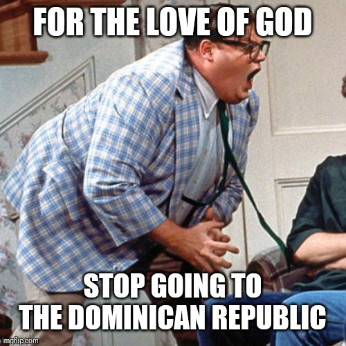 Chris Farley For the love of god | FOR THE LOVE OF GOD STOP GOING TO THE DOMINICAN REPUBLIC | image tagged in chris farley for the love of god | made w/ Imgflip meme maker