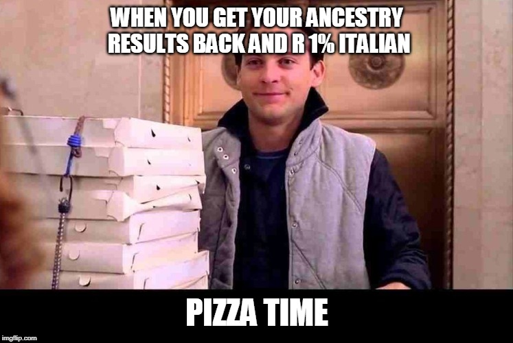 pizzA TIME | WHEN YOU GET YOUR ANCESTRY RESULTS BACK AND R 1% ITALIAN PIZZA TIME | image tagged in pizza time | made w/ Imgflip meme maker