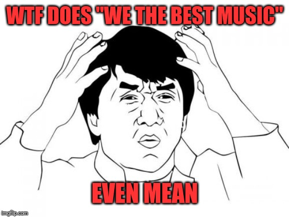 "Jackie Chan WTF Meme | WTF DOES ""WE THE BEST MUSIC"" EVEN MEAN 