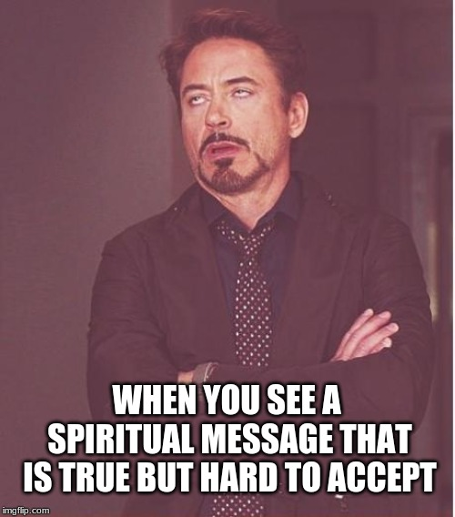 Face You Make Robert Downey Jr | WHEN YOU SEE A SPIRITUAL MESSAGE THAT IS TRUE BUT HARD TO ACCEPT | image tagged in memes,face you make robert downey jr,spirituality,acceptance | made w/ Imgflip meme maker