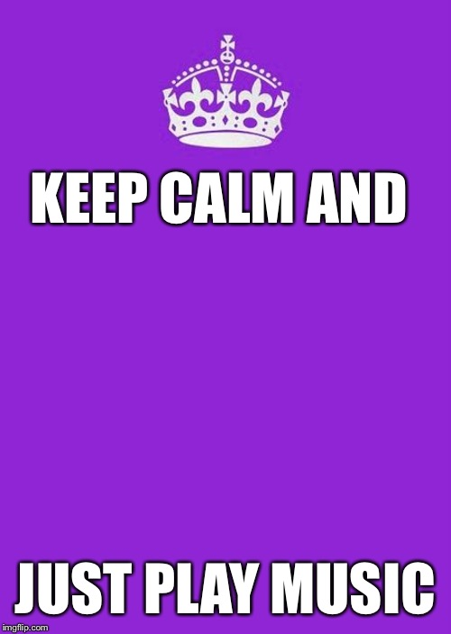 Keep Calm And Carry On Purple |  KEEP CALM AND; JUST PLAY MUSIC | image tagged in memes,keep calm and carry on purple | made w/ Imgflip meme maker
