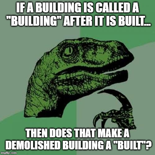 "Philosoraptor Meme | IF A BUILDING IS CALLED A ""BUILDING"" AFTER IT IS BUILT... THEN DOES THAT MAKE A DEMOLISHED BUILDING A ""BUILT""? 