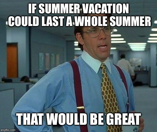 That Would Be Great | IF SUMMER VACATION COULD LAST A WHOLE SUMMER THAT WOULD BE GREAT | image tagged in memes,that would be great | made w/ Imgflip meme maker