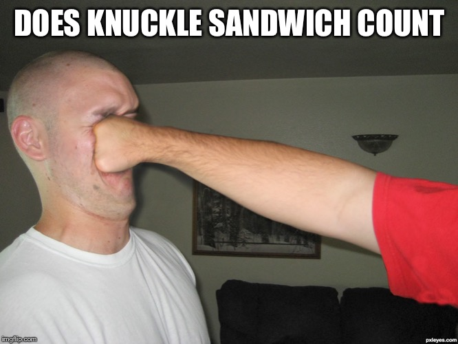 DOES KNUCKLE SANDWICH COUNT | image tagged in face punch | made w/ Imgflip meme maker