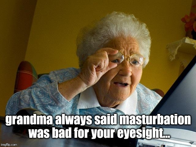 Grandma Finds The Internet Meme | grandma always said masturbation was bad for your eyesight... | image tagged in memes,grandma finds the internet | made w/ Imgflip meme maker