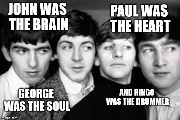 The 4 Beatles | JOHN WAS THE BRAIN PAUL WAS THE HEART GEORGE WAS THE SOUL AND RINGO WAS THE DRUMMER | image tagged in the beatles,beatles,funny,haha,1960's,1960s | made w/ Imgflip meme maker