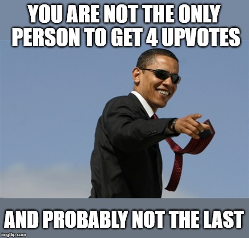 Cool Obama Meme | YOU ARE NOT THE ONLY PERSON TO GET 4 UPVOTES AND PROBABLY NOT THE LAST | image tagged in memes,cool obama | made w/ Imgflip meme maker