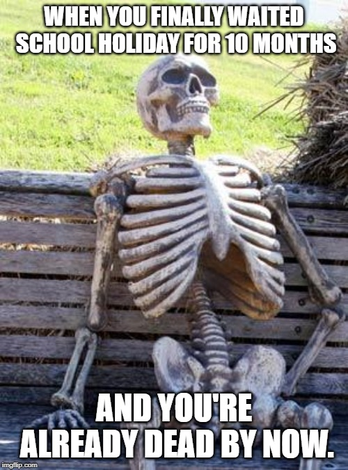 Waiting Skeleton Meme |  WHEN YOU FINALLY WAITED SCHOOL HOLIDAY FOR 10 MONTHS; AND YOU'RE ALREADY DEAD BY NOW. | image tagged in memes,waiting skeleton | made w/ Imgflip meme maker