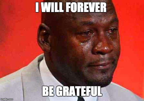I WILL FOREVER BE GRATEFUL | image tagged in crying michael jordan | made w/ Imgflip meme maker