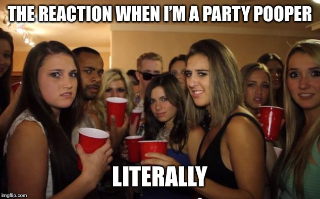 Guess I'll head to party number two. Or has that already taken place? | THE REACTION WHEN I'M A PARTY POOPER LITERALLY | image tagged in awkward party,party pooper,literally,number two,pants party,nopa | made w/ Imgflip meme maker