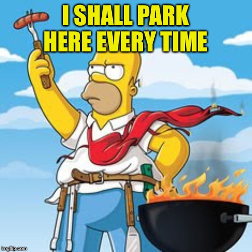 Homer BBQ | I SHALL PARK HERE EVERY TIME | image tagged in homer bbq | made w/ Imgflip meme maker