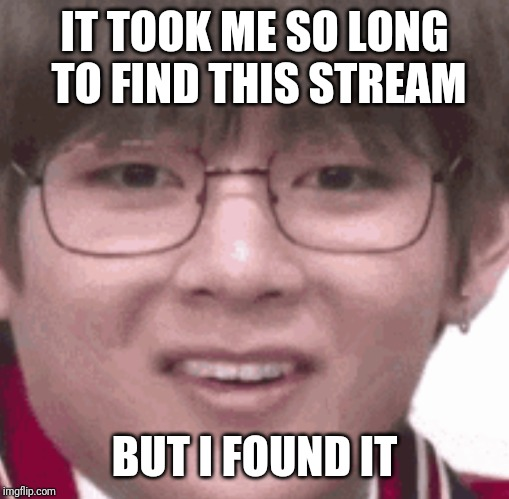 IT TOOK ME SO LONG TO FIND THIS STREAM BUT I FOUND IT | made w/ Imgflip meme maker