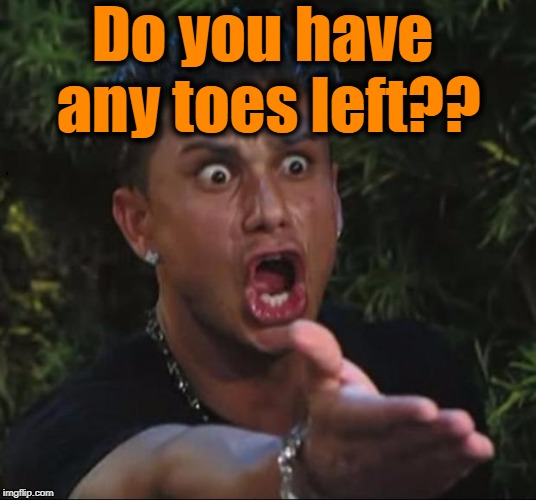 for crying out loud | Do you have any toes left?? | image tagged in for crying out loud | made w/ Imgflip meme maker