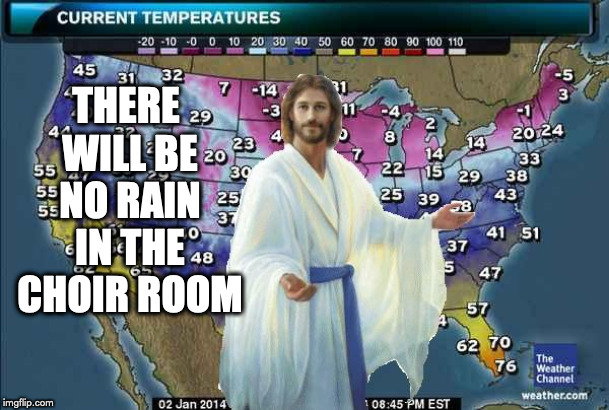 Weatherman Jesus | THERE WILL BE NO RAIN IN THE CHOIR ROOM | image tagged in weatherman jesus | made w/ Imgflip meme maker