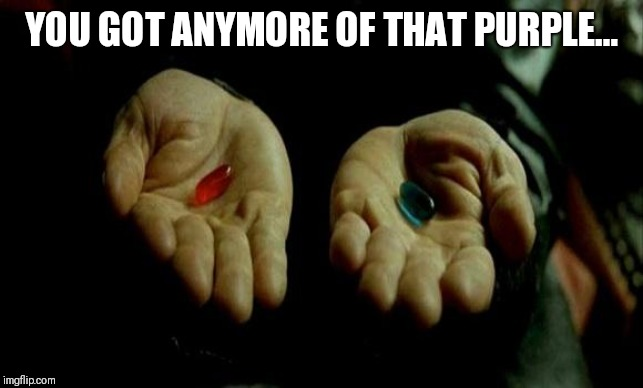 Matrix Pills | YOU GOT ANYMORE OF THAT PURPLE... | image tagged in matrix pills,matrix,purple,dem,republicans,libertarian | made w/ Imgflip meme maker