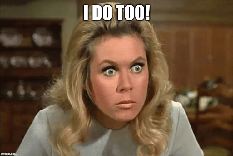 Bewitched | I DO TOO! | image tagged in bewitched | made w/ Imgflip meme maker