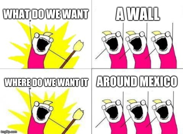 What Do We Want | WHAT DO WE WANT A WALL WHERE DO WE WANT IT AROUND MEXICO | image tagged in memes,what do we want | made w/ Imgflip meme maker