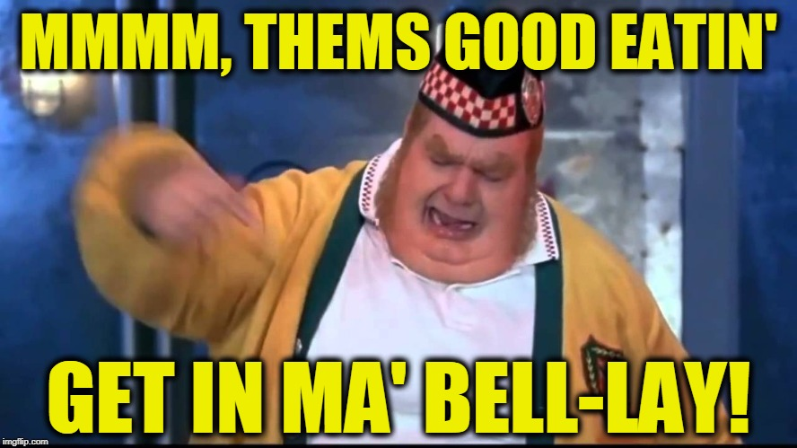 Get In My Belly | MMMM, THEMS GOOD EATIN' GET IN MA' BELL-LAY! | image tagged in get in my belly | made w/ Imgflip meme maker