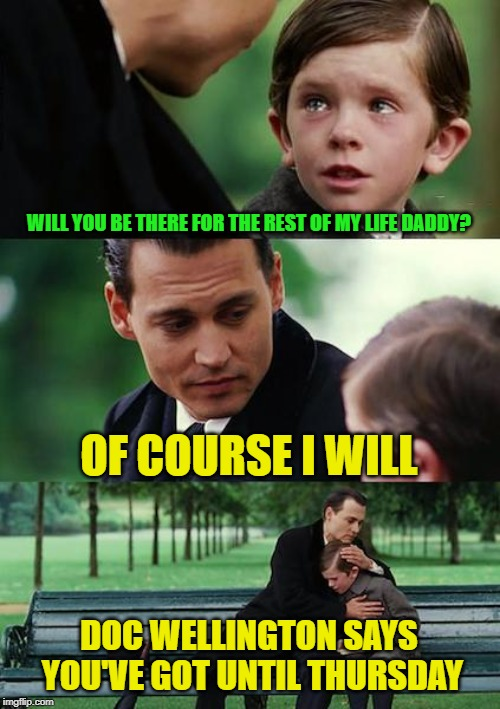I'm finding whenever I use this meme it's pretty dark | WILL YOU BE THERE FOR THE REST OF MY LIFE DADDY? OF COURSE I WILL DOC WELLINGTON SAYS YOU'VE GOT UNTIL THURSDAY | image tagged in memes,finding neverland,terminal illness,doc,thursday | made w/ Imgflip meme maker