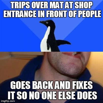 Good Guy Socially Awkward Penguin | TRIPS OVER MAT AT SHOP ENTRANCE IN FRONT OF PEOPLE GOES BACK AND FIXES IT SO NO ONE ELSE DOES | image tagged in memes,good guy sap | made w/ Imgflip meme maker