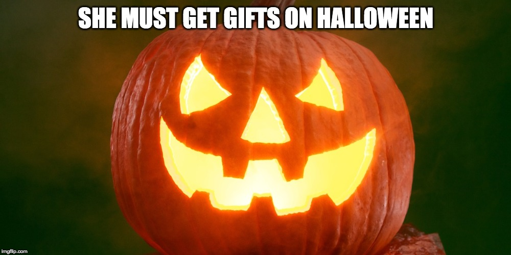 SHE MUST GET GIFTS ON HALLOWEEN | made w/ Imgflip meme maker