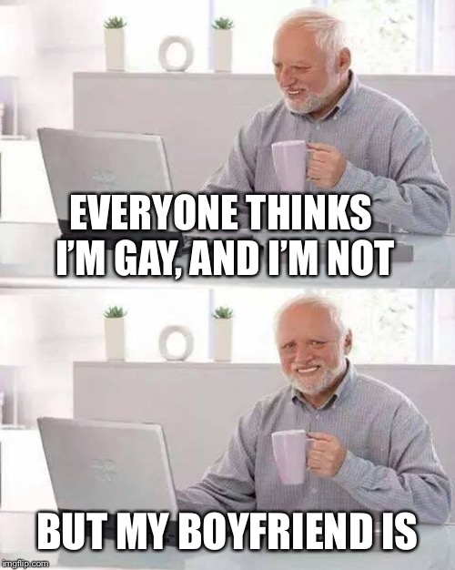 My first Harold meme | EVERYONE THINKS I'M GAY, AND I'M NOT BUT MY BOYFRIEND IS | image tagged in memes,hide the pain harold | made w/ Imgflip meme maker