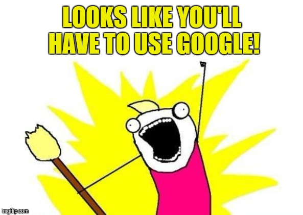LOOKS LIKE YOU'LL HAVE TO USE GOOGLE! | image tagged in memes,x all the y | made w/ Imgflip meme maker