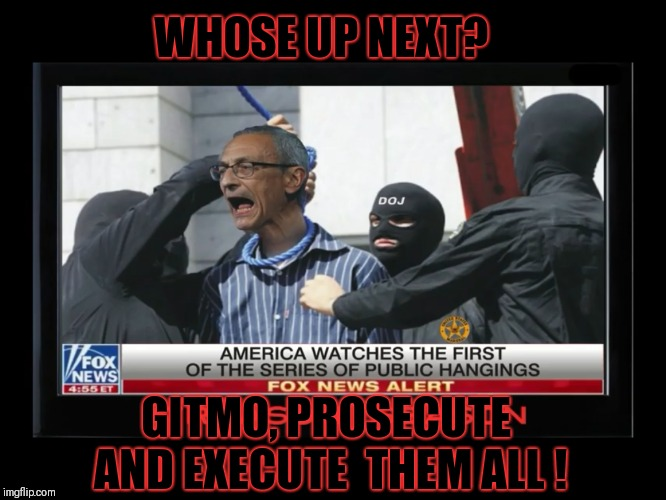 Execution is the punishment for treason | WHOSE UP NEXT? GITMO, PROSECUTE AND EXECUTE  THEM ALL ! | image tagged in execution is the punishment for treason,corruption,treason,executions,justice | made w/ Imgflip meme maker