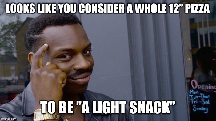 "Roll Safe Think About It Meme | LOOKS LIKE YOU CONSIDER A WHOLE 12"" PIZZA TO BE ""A LIGHT SNACK"" 